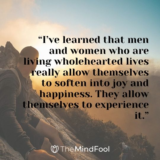 """I've learned that men and women who are living wholehearted lives really allow themselves to soften into joy and happiness. They allow themselves to experience it."""