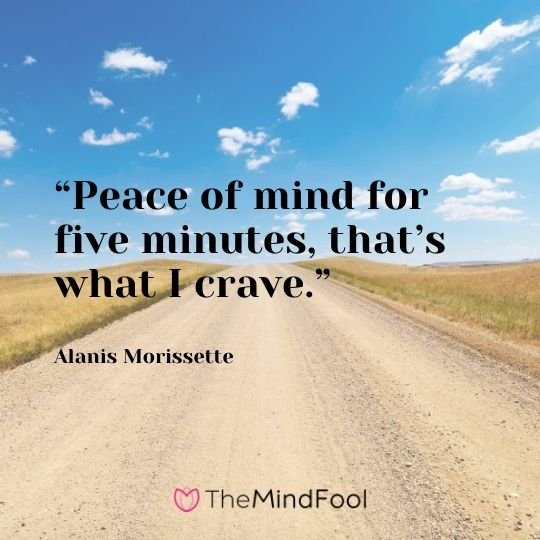"""Peace of mind for five minutes, that's what I crave."" – Alanis Morissette"