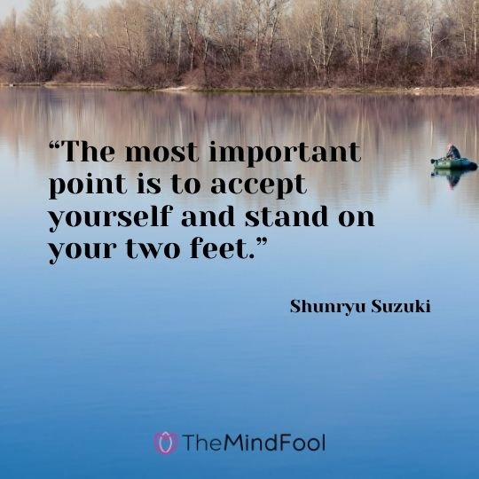"""The most important point is to accept yourself and stand on your two feet."" ― Shunryu Suzuki"