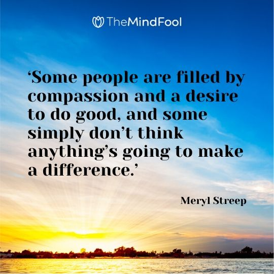 'Some people are filled by compassion and a desire to do good, and some simply don't think anything's going to make a difference.' – Meryl Streep