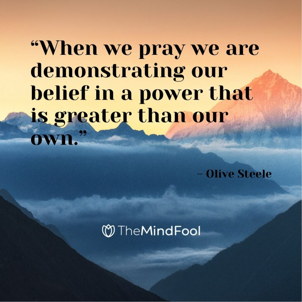"""When we pray we are demonstrating our belief in a power that is greater than our own."" – Olive Steele"