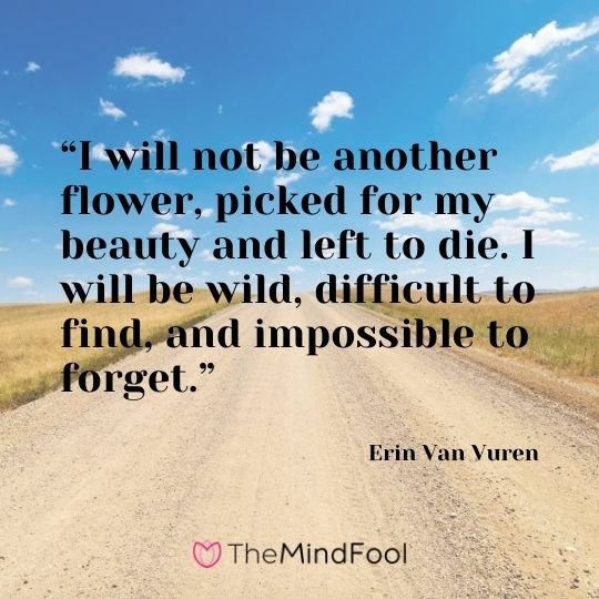 """I will not be another flower, picked for my beauty and left to die. I will be wild, difficult to find, and impossible to forget.""  - Erin Van Vuren"