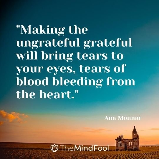 """Making the ungrateful grateful will bring tears to your eyes, tears of blood bleeding from the heart.""- Ana Monnar"