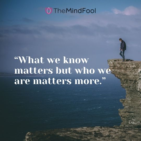 """What we know matters but who we are matters more."""