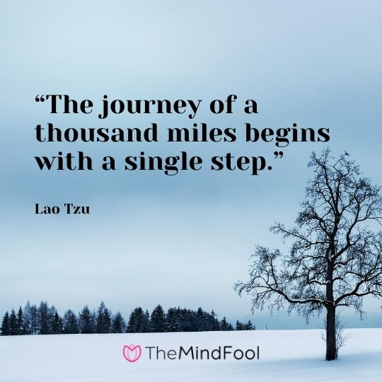 """The journey of a thousand miles begins with a single step."" ― Lao Tzu"