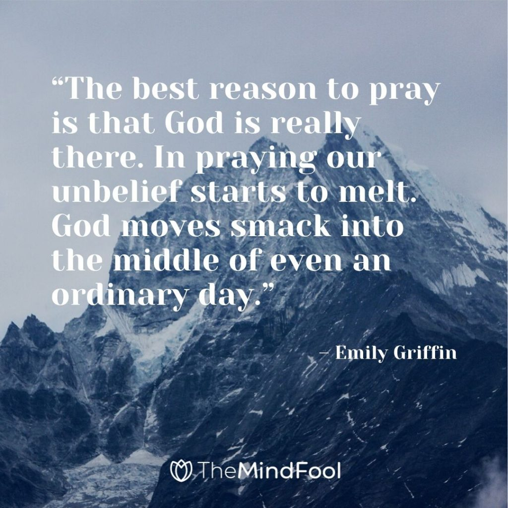 """The best reason to pray is that God is really there. In praying our unbelief starts to melt. God moves smack into the middle of even an ordinary day."" – Emily Griffin"