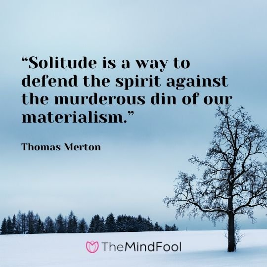 """""""Solitude is a way to defend the spirit against the murderous din of our materialism."""" - Thomas Merton"""
