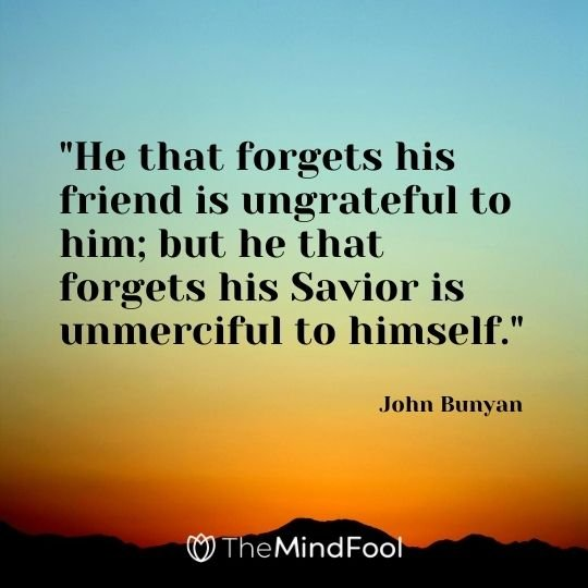 """He that forgets his friend is ungrateful to him; but he that forgets his Savior is unmerciful to himself."" - John Bunyan"