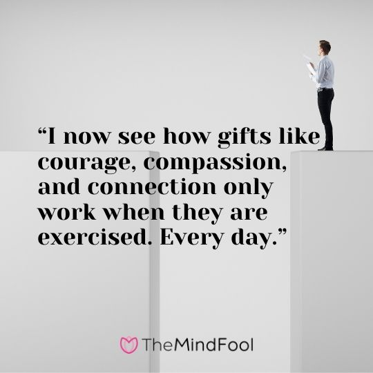 """""""I now see how gifts like courage, compassion, and connection only work when they are exercised. Every day."""""""