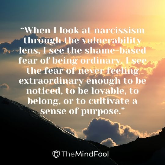 """When I look at narcissism through the vulnerability lens, I see the shame-based fear of being ordinary. I see the fear of never feeling extraordinary enough to be noticed, to be lovable, to belong, or to cultivate a sense of purpose."""
