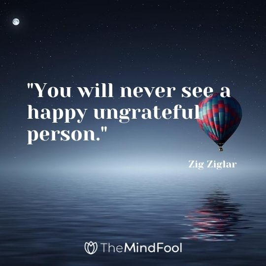 """You will never see a happy ungrateful person."" - Zig Ziglar"