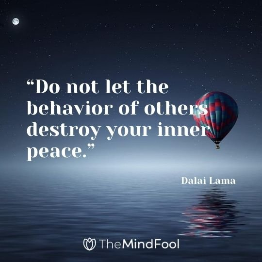 """Do not let the behavior of others destroy your inner peace."" – Dalai Lama"