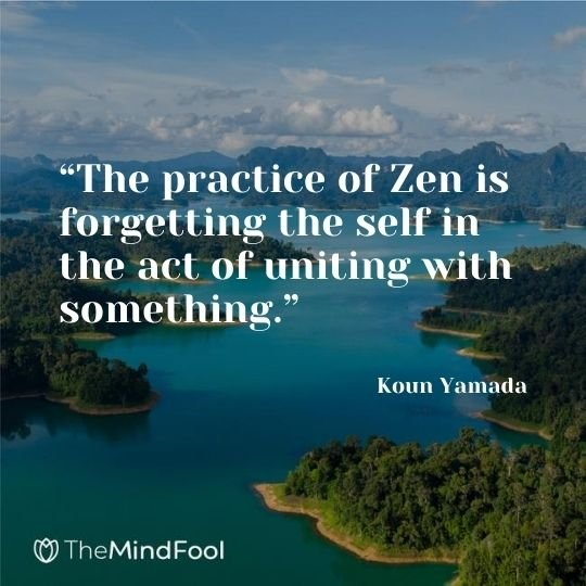 """The practice of Zen is forgetting the self in the act of uniting with something."" - Koun Yamada"