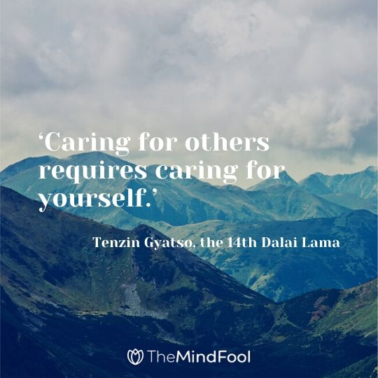 'Caring for others requires caring for yourself.' - Tenzin Gyatso, the 14th Dalai Lama