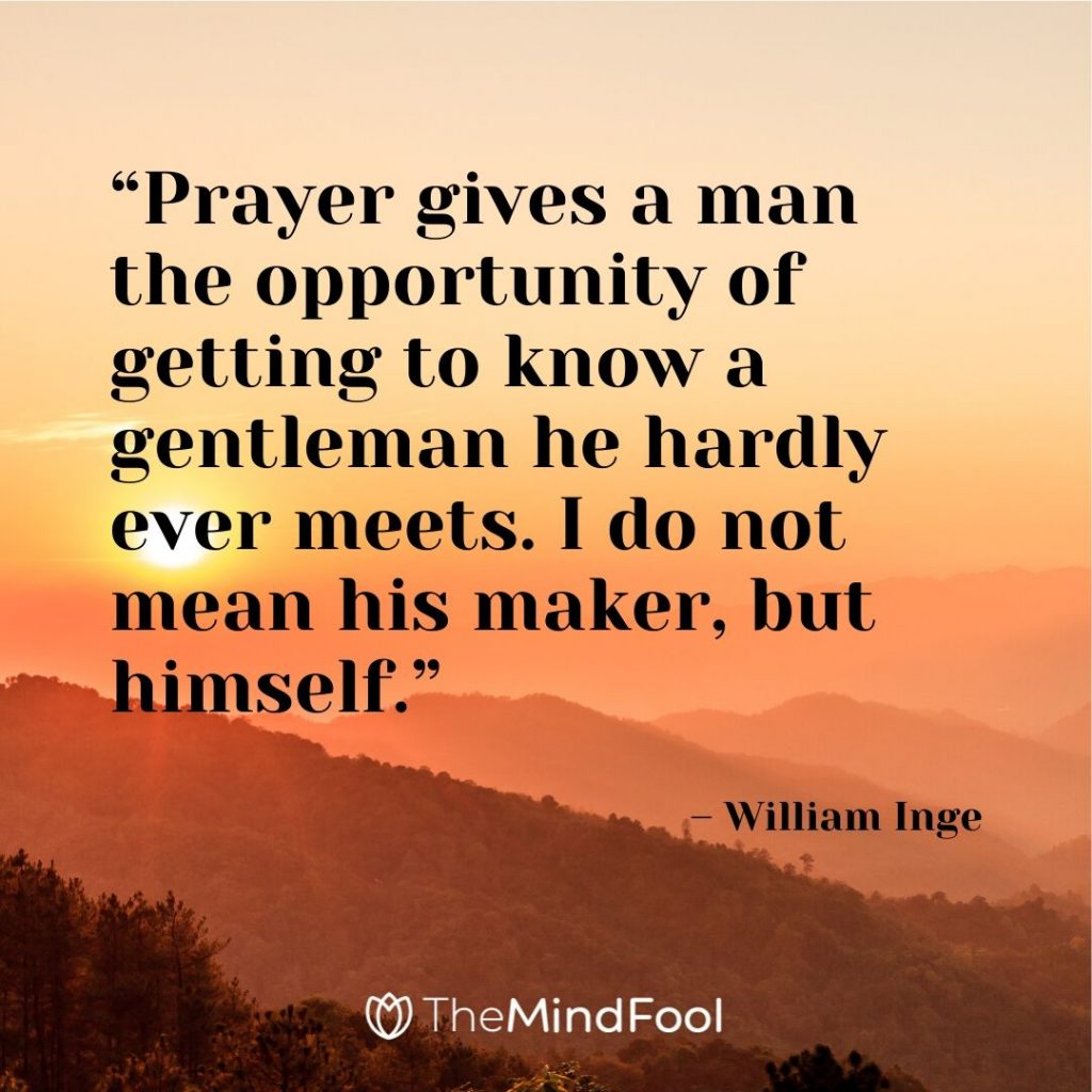 """Prayer gives a man the opportunity of getting to know a gentleman he hardly ever meets. I do not mean his maker, but himself."" – William Inge"