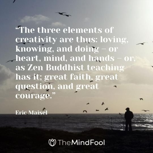 """The three elements of creativity are thus: loving, knowing, and doing – or heart, mind, and hands – or, as Zen Buddhist teaching has it; great faith, great question, and great courage."" - Eric Maisel"