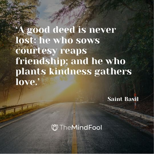 'A good deed is never lost: he who sows courtesy reaps friendship; and he who plants kindness gathers love.'  –  Saint Basil