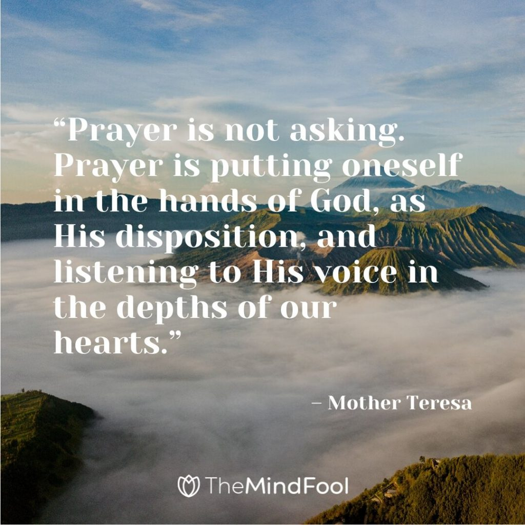"""Prayer is not asking. Prayer is putting oneself in the hands of God, as His disposition, and listening to His voice in the depths of our hearts."" – Mother Teresa"