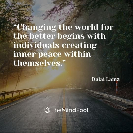 """Changing the world for the better begins with individuals creating inner peace within themselves."" - Dalai Lama"