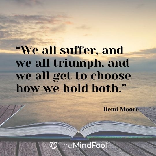 """We all suffer, and we all triumph, and we all get to choose how we hold both.""  - Demi Moore"