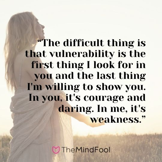 """The difficult thing is that vulnerability is the first thing I look for in you and the last thing I'm willing to show you. In you, it's courage and daring. In me, it's weakness."""