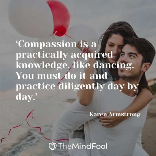 'Compassion is a practically acquired knowledge, like dancing. You must do it and practice diligently day by day.' – Karen Armstrong