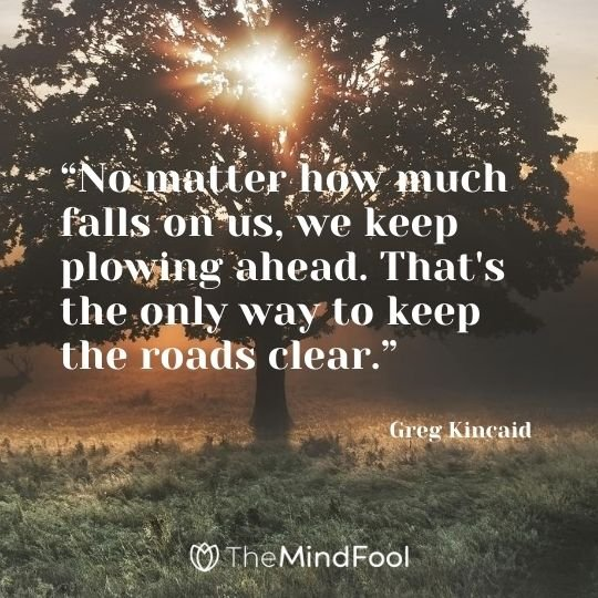 """No matter how much falls on us, we keep plowing ahead. That's the only way to keep the roads clear."" - Greg Kincaid"