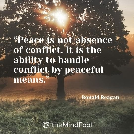 """Peace is not absence of conflict. It is the ability to handle conflict by peaceful means."" – Ronald Reagan"