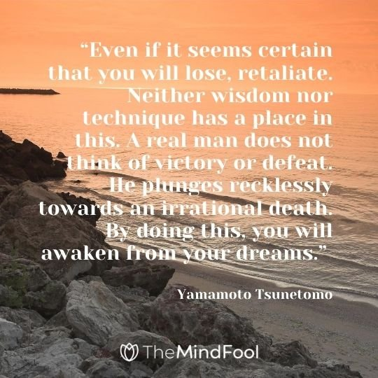 """Even if it seems certain that you will lose, retaliate. Neither wisdom nor technique has a place in this. A real man does not think of victory or defeat. He plunges recklessly towards an irrational death. By doing this, you will awaken from your dreams."" - Yamamoto Tsunetomo"