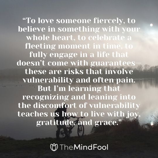 """""""To love someone fiercely, to believe in something with your whole heart, to celebrate a fleeting moment in time, to fully engage in a life that doesn't come with guarantees—these are risks that involve vulnerability and often pain. But I'm learning that recognizing and leaning into the discomfort of vulnerability teaches us how to live with joy, gratitude, and grace."""""""