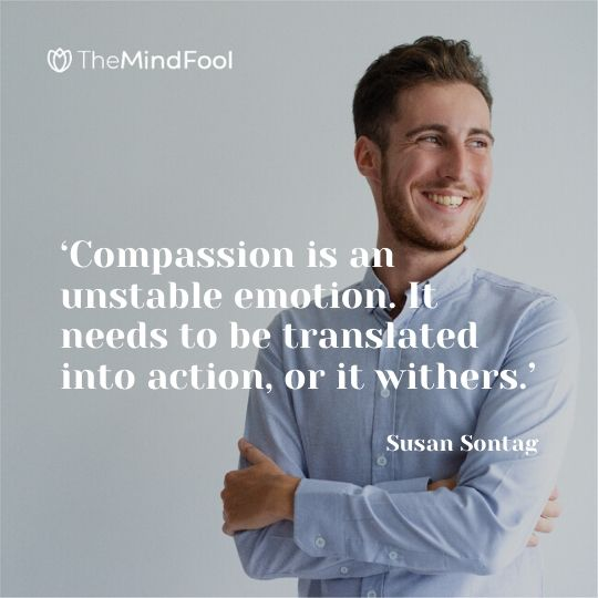 'Compassion is an unstable emotion. It needs to be translated into action, or it withers.' - Susan Sontag