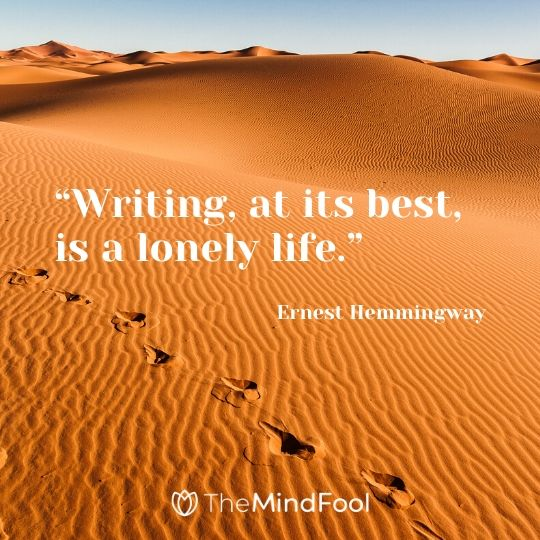 """Writing, at its best, is a lonely life."" - Ernest Hemmingway"