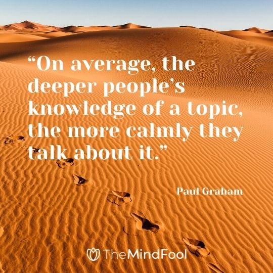"""On average, the deeper people's knowledge of a topic, the more calmly they talk about it."" – Paul Graham"