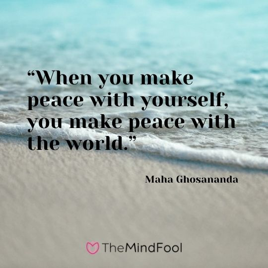"""When you make peace with yourself, you make peace with the world."" – Maha Ghosananda"