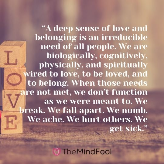 """A deep sense of love and belonging is an irreducible need of all people. We are biologically, cognitively, physically, and spiritually wired to love, to be loved, and to belong. When those needs are not met, we don't function as we were meant to. We break. We fall apart. We numb. We ache. We hurt others. We get sick."""
