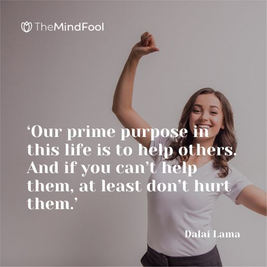'Our prime purpose in this life is to help others. And if you can't help them, at least don't hurt them.' - Dalai Lama