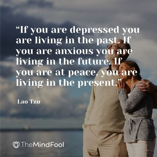 """If you are depressed you are living in the past. If you are anxious you are living in the future. If you are at peace, you are living in the present."" - Lao Tzu"