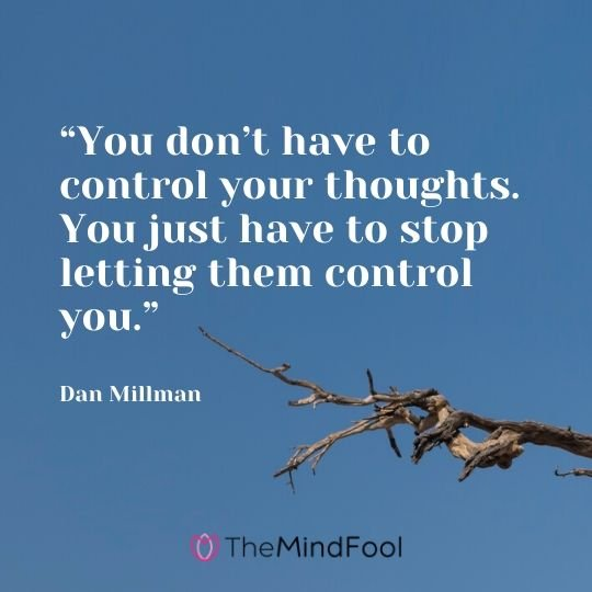 """You don't have to control your thoughts. You just have to stop letting them control you."" – Dan Millman"