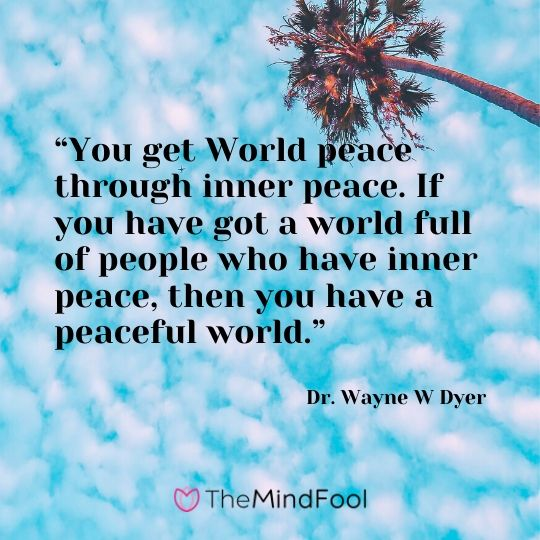 """You get World peace through inner peace. If you have got a world full of people who have inner peace, then you have a peaceful world."" - Dr. Wayne W Dyer"