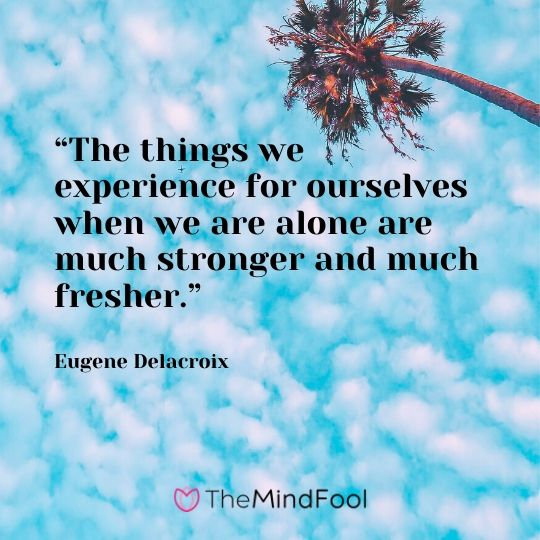 """The things we experience for ourselves when we are alone are much stronger and much fresher."" - Eugene Delacroix"