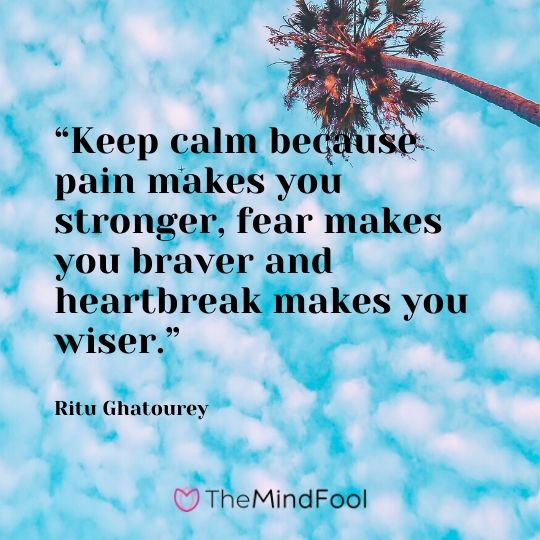 """Keep calm because pain makes you stronger, fear makes you braver and heartbreak makes you wiser."" – Ritu Ghatourey"