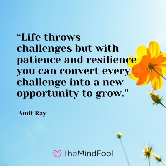 """Life throws challenges but with patience and resilience you can convert every challenge into a new opportunity to grow."" - Amit Ray"