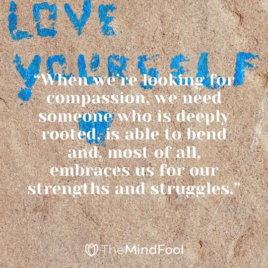 """When we're looking for compassion, we need someone who is deeply rooted, is able to bend and, most of all, embraces us for our strengths and struggles."""