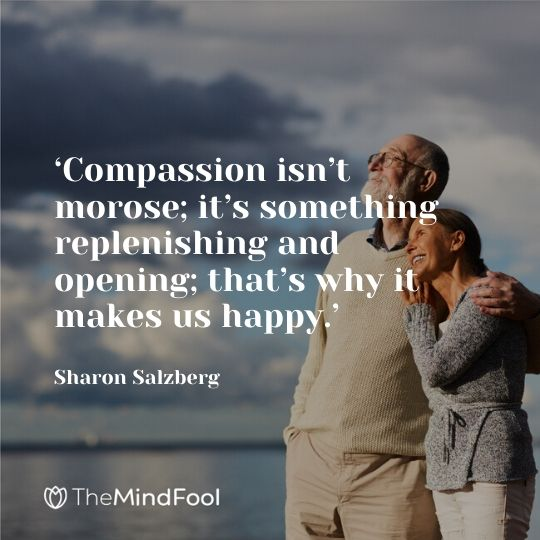 'Compassion isn't morose; it's something replenishing and opening; that's why it makes us happy.' – Sharon Salzberg