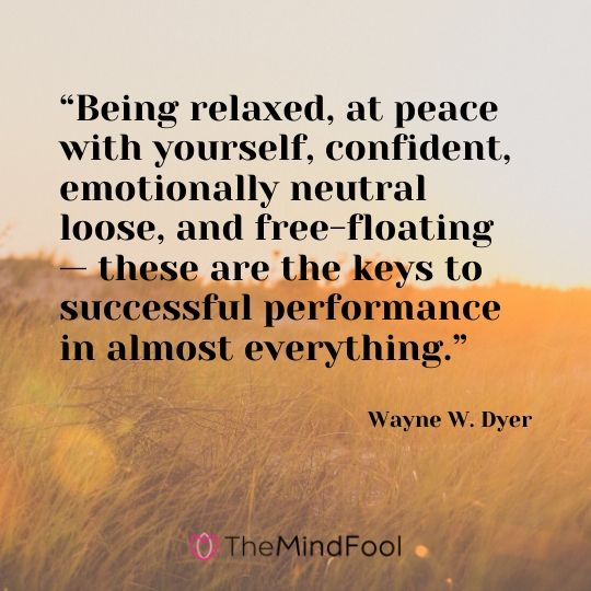 """Being relaxed, at peace with yourself, confident, emotionally neutral loose, and free-floating — these are the keys to successful performance in almost everything."" - Wayne W. Dyer"