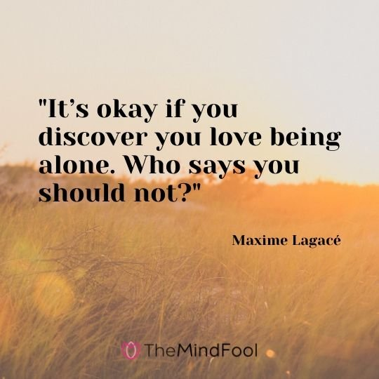 """It's okay if you discover you love being alone. Who says you should not?"" - Maxime Lagacé"