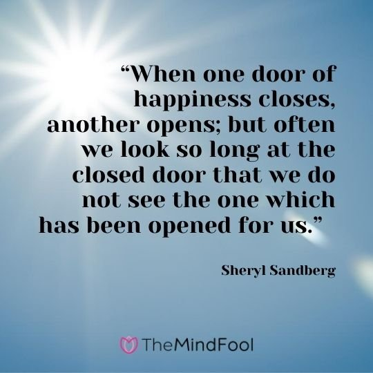 """When one door of happiness closes, another opens; but often we look so long at the closed door that we do not see the one which has been opened for us.""  - Sheryl Sandberg"