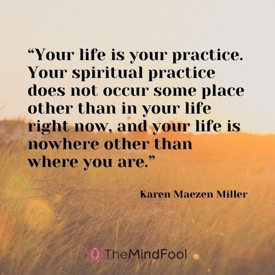 """Your life is your practice. Your spiritual practice does not occur some place other than in your life right now, and your life is nowhere other than where you are."" - Karen Maezen Miller"