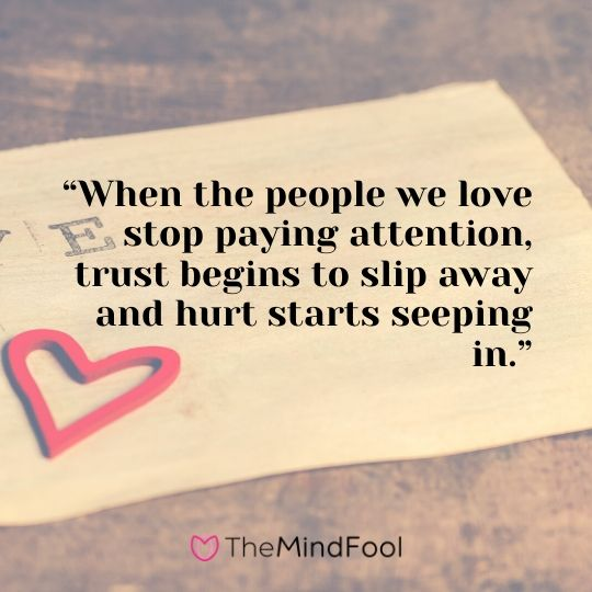 """When the people we love stop paying attention, trust begins to slip away and hurt starts seeping in."""