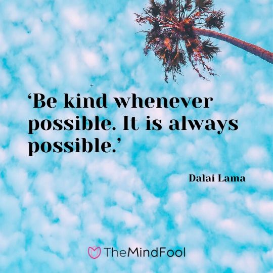 'Be kind whenever possible. It is always possible.' - Dalai Lama